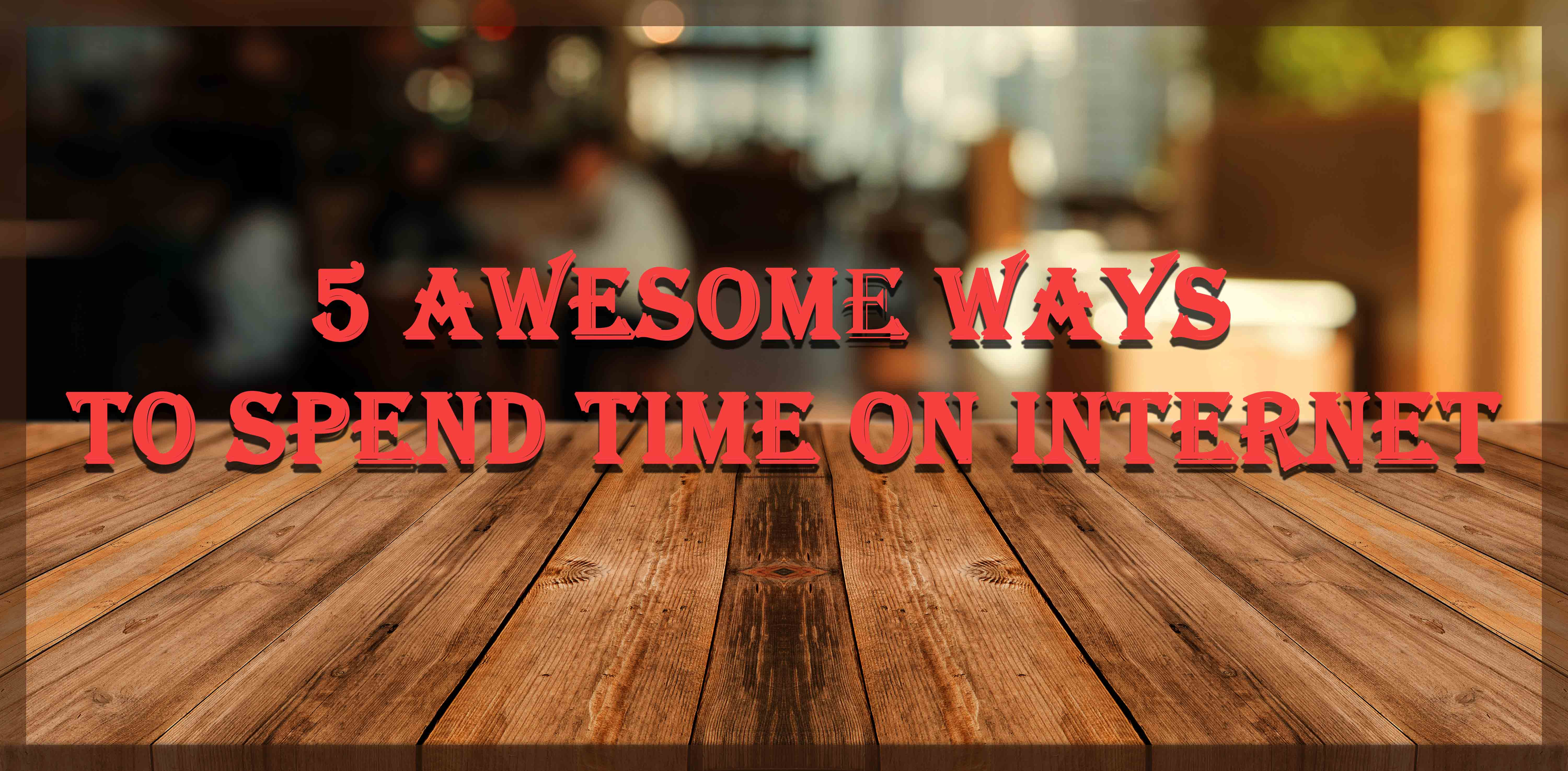 5 Awesome Ways to Spend Time on Internet